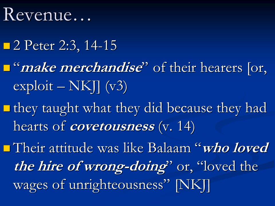 Revenue… 2 Peter 2:3, 14-15. make merchandise of their hearers [or, exploit – NKJ] (v3)